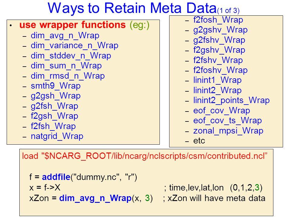 Ways to Retain Meta Data (1 of 3) use wrapper functions (eg:) – dim_avg_n_Wrap – dim_variance_n_Wrap – dim_stddev_n_Wrap – dim_sum_n_Wrap – dim_rmsd_n_Wrap – smth9_Wrap – g2gsh_Wrap – g2fsh_Wrap – f2gsh_Wrap – f2fsh_Wrap – natgrid_Wrap – f2fosh_Wrap – g2gshv_Wrap – g2fshv_Wrap – f2gshv_Wrap – f2fshv_Wrap – f2foshv_Wrap – linint1_Wrap – linint2_Wrap – linint2_points_Wrap – eof_cov_Wrap – eof_cov_ts_Wrap – zonal_mpsi_Wrap – etc load $NCARG_ROOT/lib/ncarg/nclscripts/csm/contributed.ncl f = addfile( dummy.nc , r ) x = f->X ; time,lev,lat,lon (0,1,2,3) xZon = dim_avg_n_Wrap(x, 3) ; xZon will have meta data