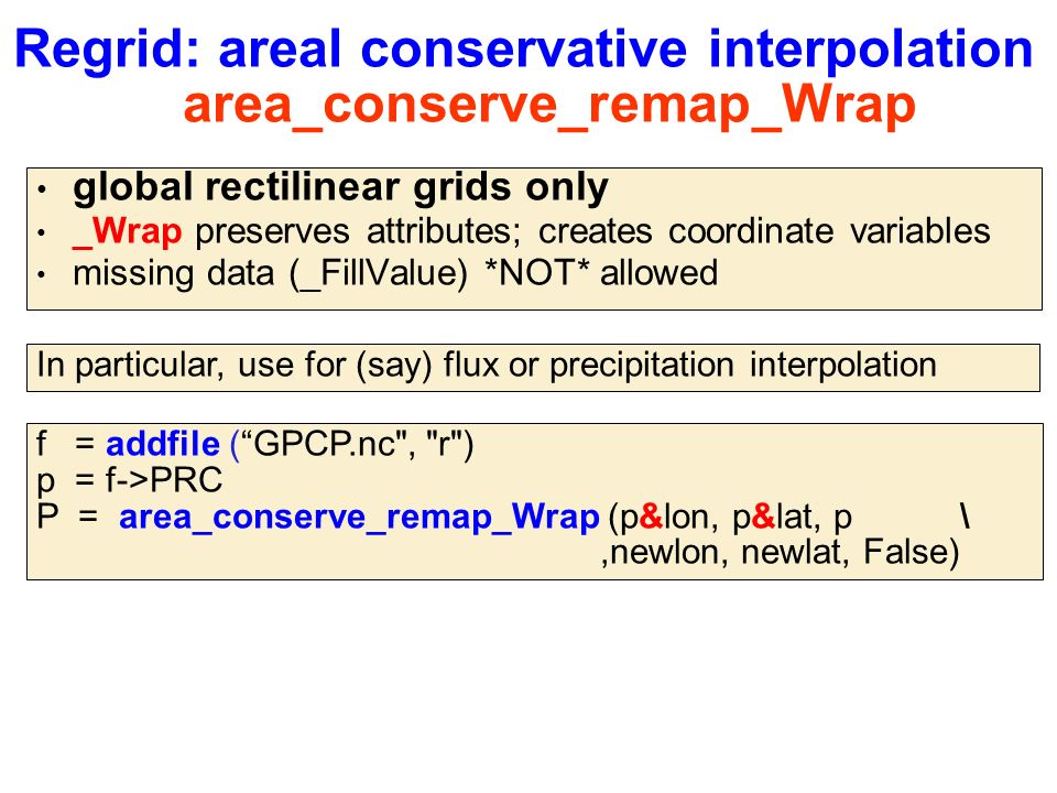 Regrid: areal conservative interpolation area_conserve_remap_Wrap global rectilinear grids only _Wrap preserves attributes; creates coordinate variables missing data (_FillValue) *NOT* allowed f = addfile ( GPCP.nc , r ) p = f->PRC P = area_conserve_remap_Wrap (p&lon, p&lat, p \,newlon, newlat, False) In particular, use for (say) flux or precipitation interpolation