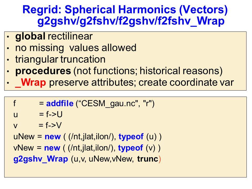 Regrid: Spherical Harmonics (Vectors) g2gshv/g2fshv/f2gshv/f2fshv_Wrap global rectilinear no missing values allowed triangular truncation procedures (not functions; historical reasons) _Wrap preserve attributes; create coordinate var f = addfile ( CESM_gau.nc , r ) u = f->U v = f->V uNew = new ( (/nt,jlat,ilon/), typeof (u) ) vNew = new ( (/nt,jlat,ilon/), typeof (v) ) g2gshv_Wrap (u,v, uNew,vNew, trunc)