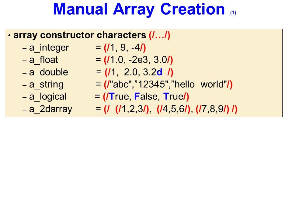 Manual Array Creation (1) array constructor characters (/…/) – a_integer= (/1, 9, -4/) – a_float = (/1.0, -2e3, 3.0/) – a_double = (/1, 2.0, 3.2d /) – a_string = (/ abc , 12345 , hello world /) – a_logical = (/True, False, True/) – a_2darray= (/ (/1,2,3/), (/4,5,6/), (/7,8,9/) /)