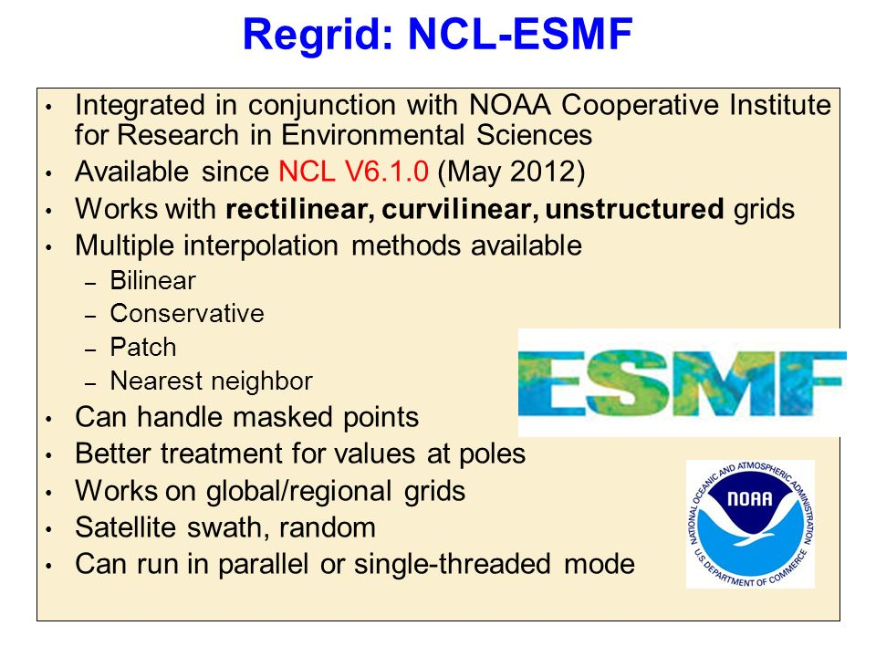 Regrid: NCL-ESMF Integrated in conjunction with NOAA Cooperative Institute for Research in Environmental Sciences Available since NCL V6.1.0 (May 2012) Works with rectilinear, curvilinear, unstructured grids Multiple interpolation methods available – Bilinear – Conservative – Patch – Nearest neighbor Can handle masked points Better treatment for values at poles Works on global/regional grids Satellite swath, random Can run in parallel or single-threaded mode