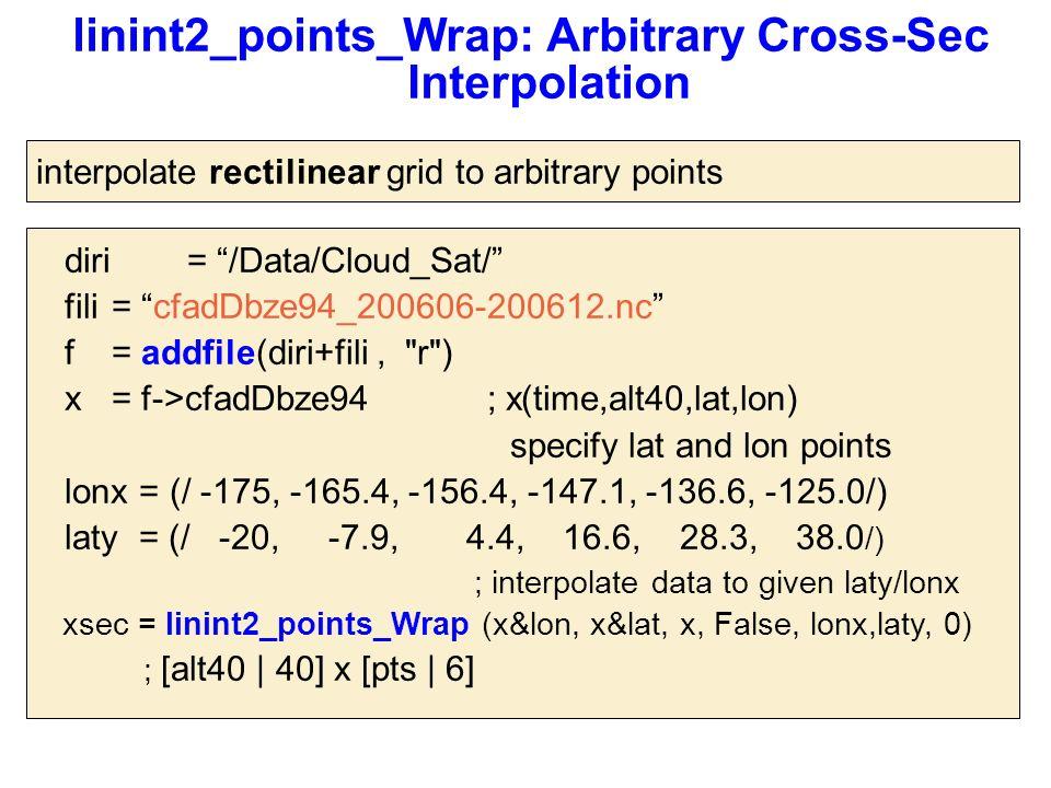 linint2_points_Wrap: Arbitrary Cross-Sec Interpolation diri= /Data/Cloud_Sat/ fili= cfadDbze94_200606-200612.nc f = addfile(diri+fili, r ) x = f->cfadDbze94 ; x(time,alt40,lat,lon) specify lat and lon points lonx = (/ -175, -165.4, -156.4, -147.1, -136.6, -125.0/) laty = (/ -20, -7.9, 4.4, 16.6, 28.3, 38.0 /) ; interpolate data to given laty/lonx xsec = linint2_points_Wrap (x&lon, x&lat, x, False, lonx,laty, 0) ; [alt40 | 40] x [pts | 6] interpolate rectilinear grid to arbitrary points