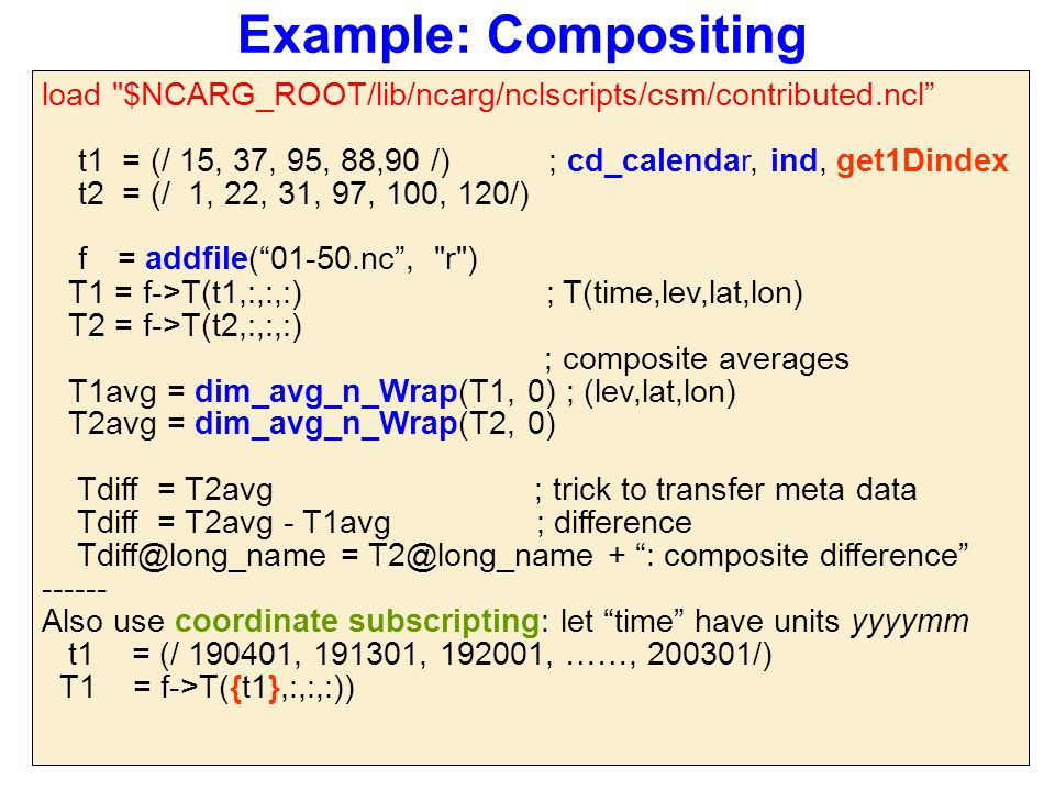 Example: Compositing load $NCARG_ROOT/lib/ncarg/nclscripts/csm/contributed.ncl t1 = (/ 15, 37, 95, 88,90 /) ; cd_calendar, ind, get1Dindex t2 = (/ 1, 22, 31, 97, 100, 120/) f = addfile( 01-50.nc , r ) T1 = f->T(t1,:,:,:) ; T(time,lev,lat,lon) T2 = f->T(t2,:,:,:) ; composite averages T1avg = dim_avg_n_Wrap(T1, 0) ; (lev,lat,lon) T2avg = dim_avg_n_Wrap(T2, 0) Tdiff = T2avg ; trick to transfer meta data Tdiff = T2avg - T1avg ; difference Tdiff@long_name = T2@long_name + : composite difference ------ Also use coordinate subscripting: let time have units yyyymm t1 = (/ 190401, 191301, 192001, ……, 200301/) T1 = f->T({t1},:,:,:))