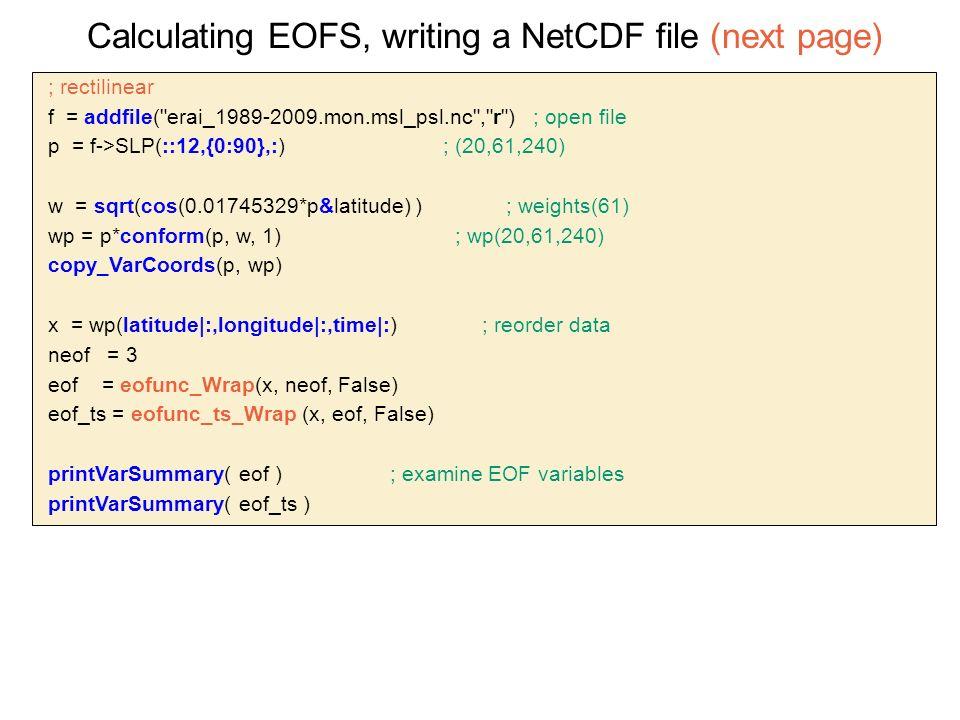  ; rectilinear  f = addfile( erai_1989-2009.mon.msl_psl.nc , r ) ; open file  p = f->SLP(::12,{0:90},:) ; (20,61,240)  w = sqrt(cos(0.01745329*p&latitude) ) ; weights(61)  wp = p*conform(p, w, 1) ; wp(20,61,240)  copy_VarCoords(p, wp)  x = wp(latitude|:,longitude|:,time|:) ; reorder data  neof = 3  eof = eofunc_Wrap(x, neof, False)  eof_ts = eofunc_ts_Wrap (x, eof, False)  printVarSummary( eof ) ; examine EOF variables  printVarSummary( eof_ts ) Calculating EOFS, writing a NetCDF file (next page)