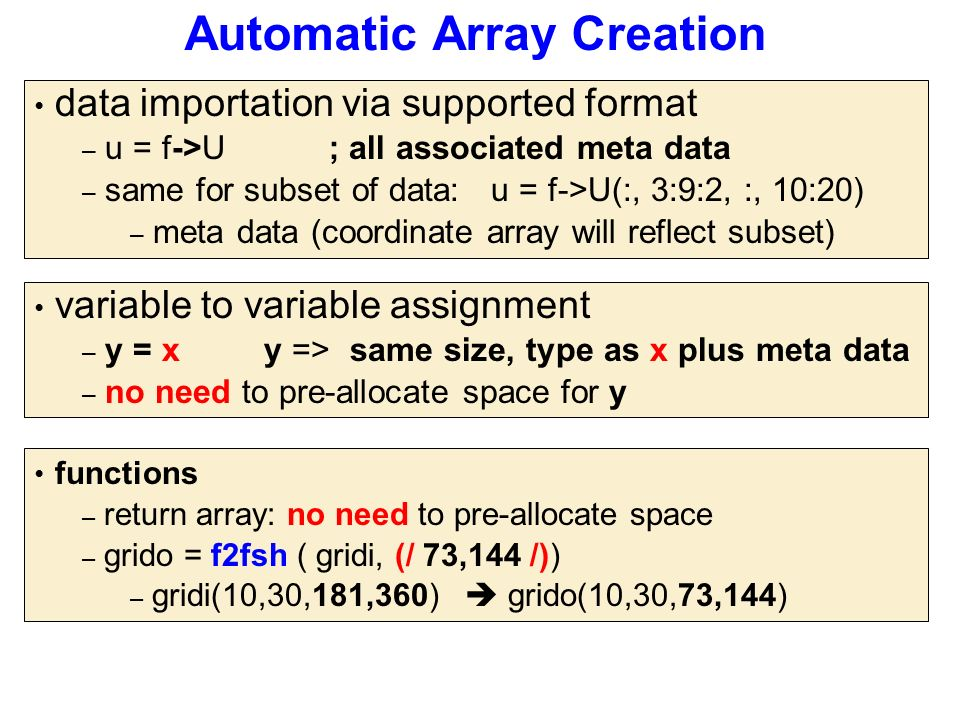 Automatic Array Creation variable to variable assignment – y = x y => same size, type as x plus meta data – no need to pre-allocate space for y data importation via supported format – u = f->U ; all associated meta data – same for subset of data: u = f->U(:, 3:9:2, :, 10:20) – meta data (coordinate array will reflect subset) functions – return array: no need to pre-allocate space – grido = f2fsh ( gridi, (/ 73,144 /)) – gridi(10,30,181,360)  grido(10,30,73,144)