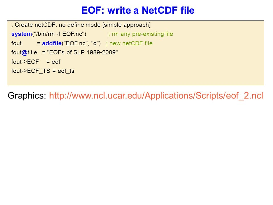  ; Create netCDF: no define mode [simple approach]  system( /bin/rm -f EOF.nc ) ; rm any pre-existing file  fout = addfile( EOF.nc , c ) ; new netCDF file  fout@title = EOFs of SLP 1989-2009  fout->EOF = eof  fout->EOF_TS = eof_ts EOF: write a NetCDF file Graphics: http://www.ncl.ucar.edu/Applications/Scripts/eof_2.ncl