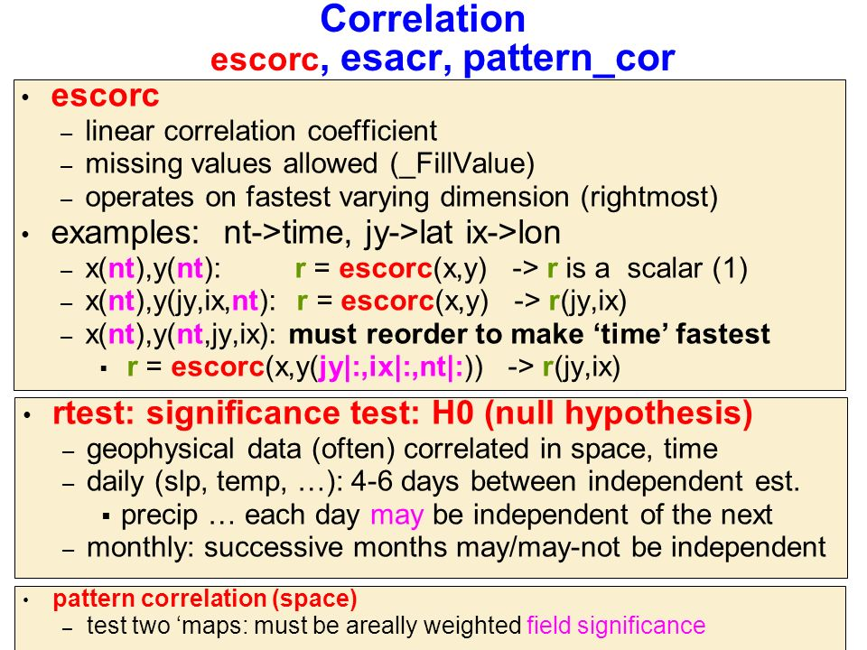 Correlation escorc, esacr, pattern_cor escorc – linear correlation coefficient – missing values allowed (_FillValue) – operates on fastest varying dimension (rightmost) examples: nt->time, jy->lat ix->lon – x(nt),y(nt): r = escorc(x,y) -> r is a scalar (1) – x(nt),y(jy,ix,nt): r = escorc(x,y) -> r(jy,ix) – x(nt),y(nt,jy,ix): must reorder to make 'time' fastest  r = escorc(x,y(jy|:,ix|:,nt|:)) -> r(jy,ix) rtest: significance test: H0 (null hypothesis) – geophysical data (often) correlated in space, time – daily (slp, temp, …): 4-6 days between independent est.