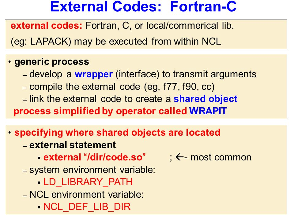 External Codes: Fortran-C generic process – develop a wrapper (interface) to transmit arguments – compile the external code (eg, f77, f90, cc) – link the external code to create a shared object process simplified by operator called WRAPIT specifying where shared objects are located – external statement  external /dir/code.so ;  - most common – system environment variable:  LD_LIBRARY_PATH – NCL environment variable:  NCL_DEF_LIB_DIR external codes: Fortran, C, or local/commerical lib.