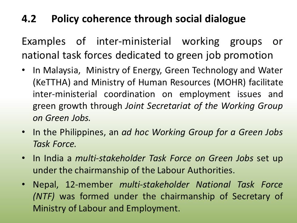 4.2Policy coherence through social dialogue Examples of inter-ministerial working groups or national task forces dedicated to green job promotion In Malaysia, Ministry of Energy, Green Technology and Water (KeTTHA) and Ministry of Human Resources (MOHR) facilitate inter-ministerial coordination on employment issues and green growth through Joint Secretariat of the Working Group on Green Jobs.