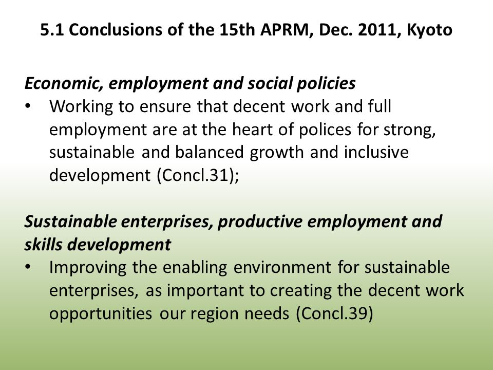 Economic, employment and social policies Working to ensure that decent work and full employment are at the heart of polices for strong, sustainable and balanced growth and inclusive development (Concl.31); Sustainable enterprises, productive employment and skills development Improving the enabling environment for sustainable enterprises, as important to creating the decent work opportunities our region needs (Concl.39) 5.1 Conclusions of the 15th APRM, Dec.