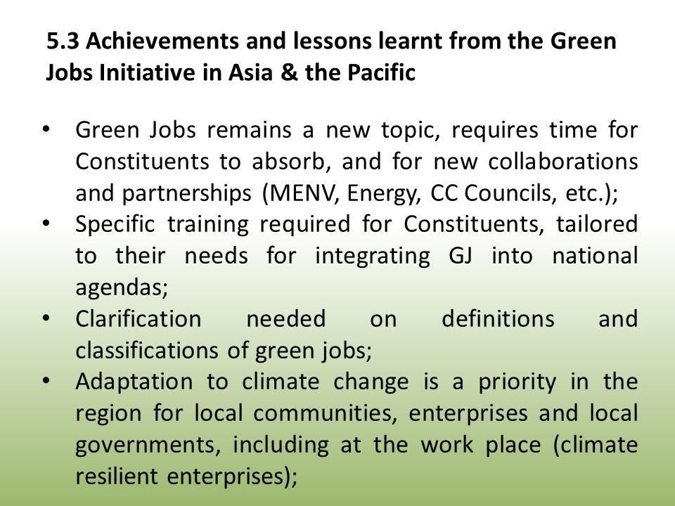Green Jobs remains a new topic, requires time for Constituents to absorb, and for new collaborations and partnerships (MENV, Energy, CC Councils, etc.); Specific training required for Constituents, tailored to their needs for integrating GJ into national agendas; Clarification needed on definitions and classifications of green jobs; Adaptation to climate change is a priority in the region for local communities, enterprises and local governments, including at the work place (climate resilient enterprises); 5.3 Achievements and lessons learnt from the Green Jobs Initiative in Asia & the Pacific