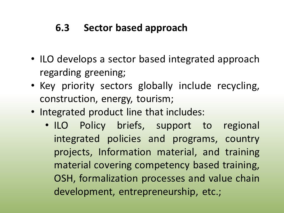ILO develops a sector based integrated approach regarding greening; Key priority sectors globally include recycling, construction, energy, tourism; Integrated product line that includes: ILO Policy briefs, support to regional integrated policies and programs, country projects, Information material, and training material covering competency based training, OSH, formalization processes and value chain development, entrepreneurship, etc.; 6.3Sector based approach