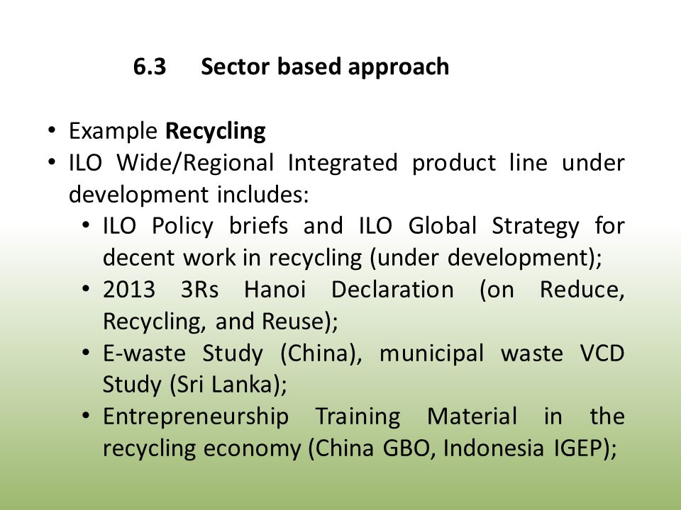 Example Recycling ILO Wide/Regional Integrated product line under development includes: ILO Policy briefs and ILO Global Strategy for decent work in recycling (under development); 2013 3Rs Hanoi Declaration (on Reduce, Recycling, and Reuse); E-waste Study (China), municipal waste VCD Study (Sri Lanka); Entrepreneurship Training Material in the recycling economy (China GBO, Indonesia IGEP); 6.3Sector based approach