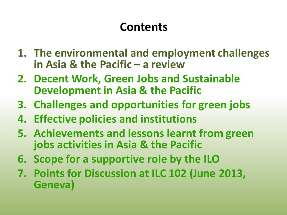Contents 1.The environmental and employment challenges in Asia & the Pacific – a review 2.Decent Work, Green Jobs and Sustainable Development in Asia & the Pacific 3.Challenges and opportunities for green jobs 4.Effective policies and institutions 5.Achievements and lessons learnt from green jobs activities in Asia & the Pacific 6.Scope for a supportive role by the ILO 7.Points for Discussion at ILC 102 (June 2013, Geneva)