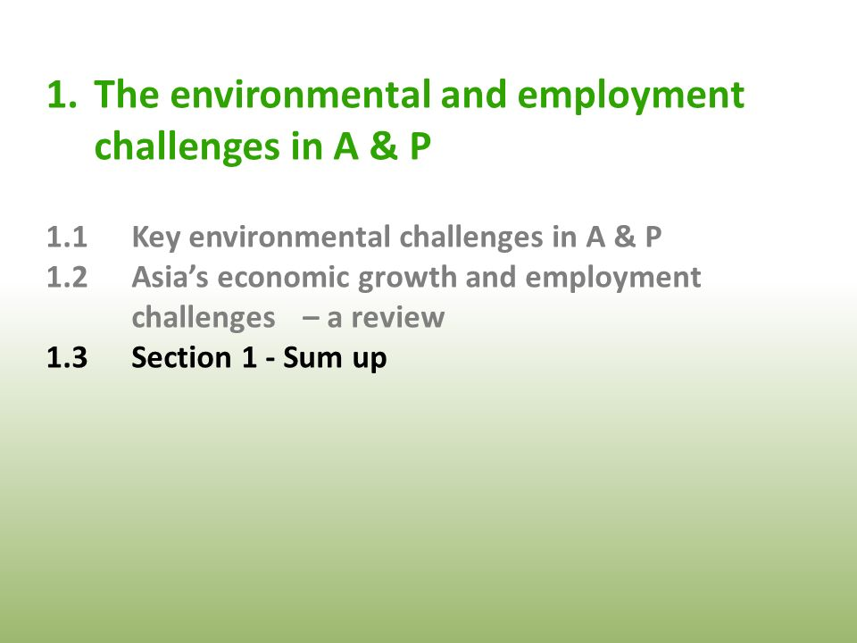 1.The environmental and employment challenges in A & P 1.1Key environmental challenges in A & P 1.2Asia's economic growth and employment challenges – a review 1.3Section 1 - Sum up