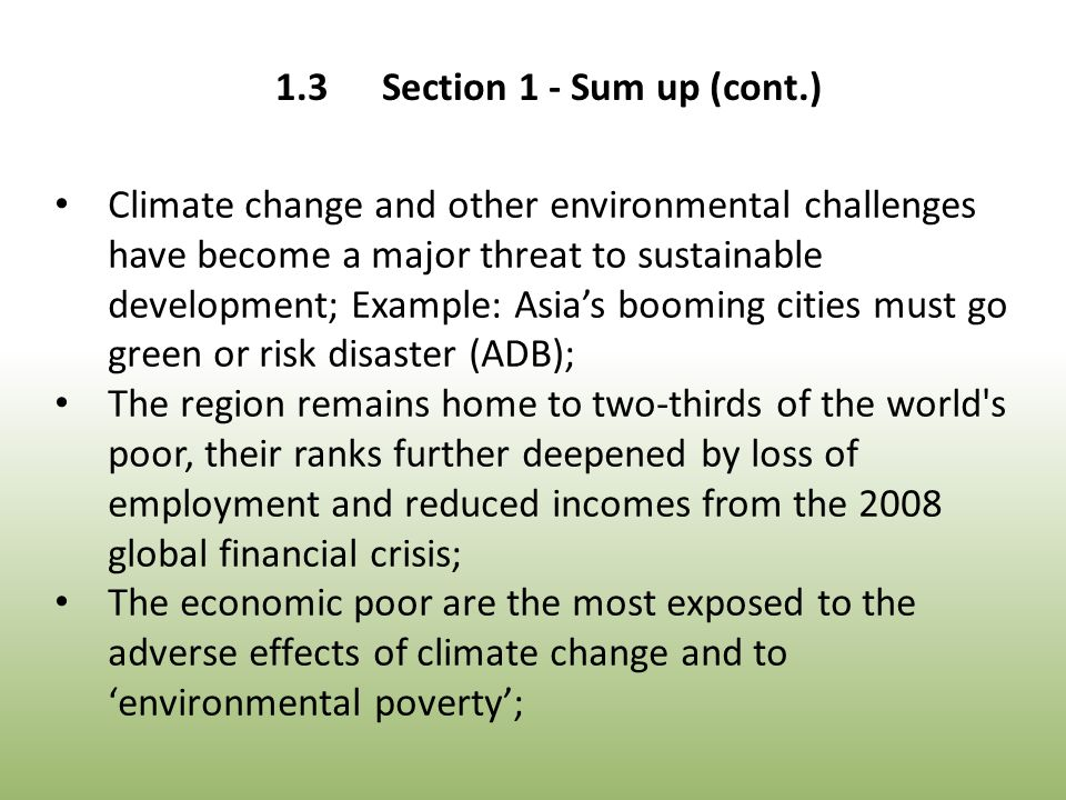 Climate change and other environmental challenges have become a major threat to sustainable development; Example: Asia's booming cities must go green or risk disaster (ADB); The region remains home to two-thirds of the world s poor, their ranks further deepened by loss of employment and reduced incomes from the 2008 global financial crisis; The economic poor are the most exposed to the adverse effects of climate change and to 'environmental poverty'; 1.3Section 1 - Sum up (cont.)