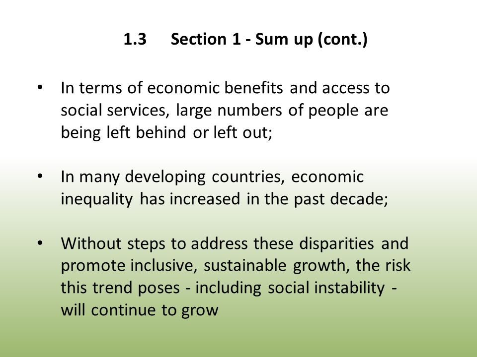 In terms of economic benefits and access to social services, large numbers of people are being left behind or left out; In many developing countries, economic inequality has increased in the past decade; Without steps to address these disparities and promote inclusive, sustainable growth, the risk this trend poses - including social instability - will continue to grow 1.3Section 1 - Sum up (cont.)