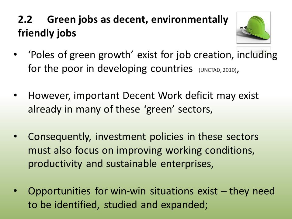 'Poles of green growth' exist for job creation, including for the poor in developing countries (UNCTAD, 2010), However, important Decent Work deficit may exist already in many of these 'green' sectors, Consequently, investment policies in these sectors must also focus on improving working conditions, productivity and sustainable enterprises, Opportunities for win-win situations exist – they need to be identified, studied and expanded; 2.2Green jobs as decent, environmentally friendly jobs