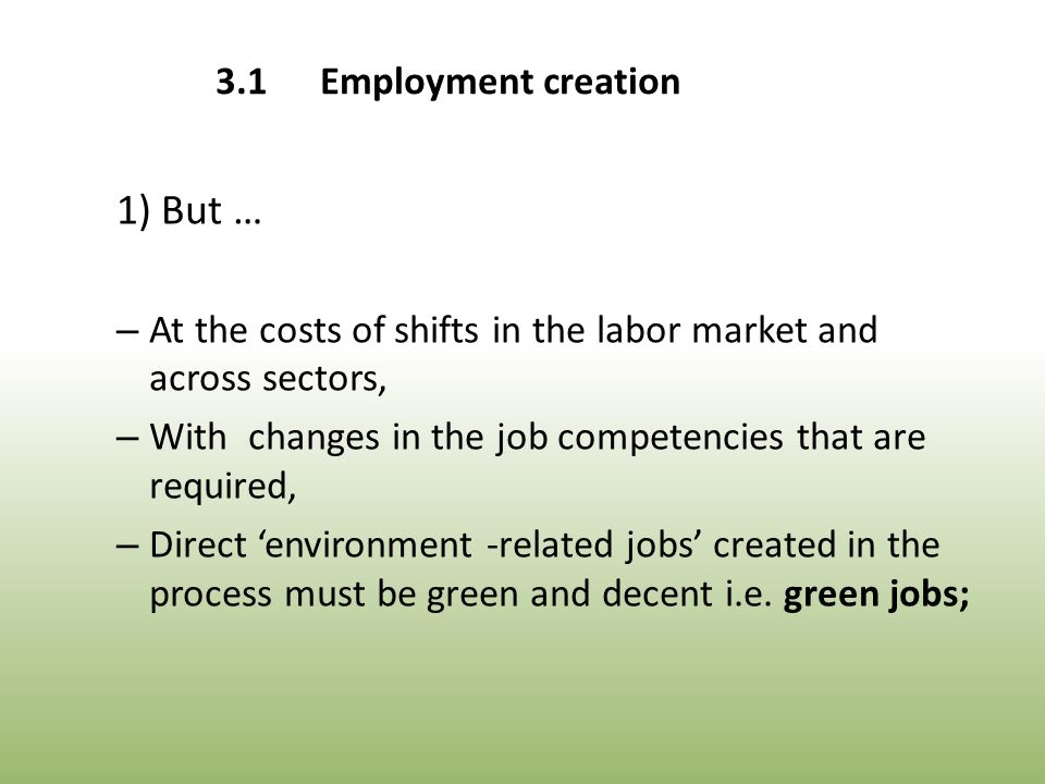 1) But … – At the costs of shifts in the labor market and across sectors, – With changes in the job competencies that are required, – Direct 'environment -related jobs' created in the process must be green and decent i.e.