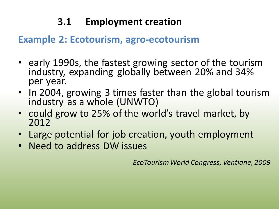 3.1Employment creation Example 2: Ecotourism, agro-ecotourism early 1990s, the fastest growing sector of the tourism industry, expanding globally between 20% and 34% per year.
