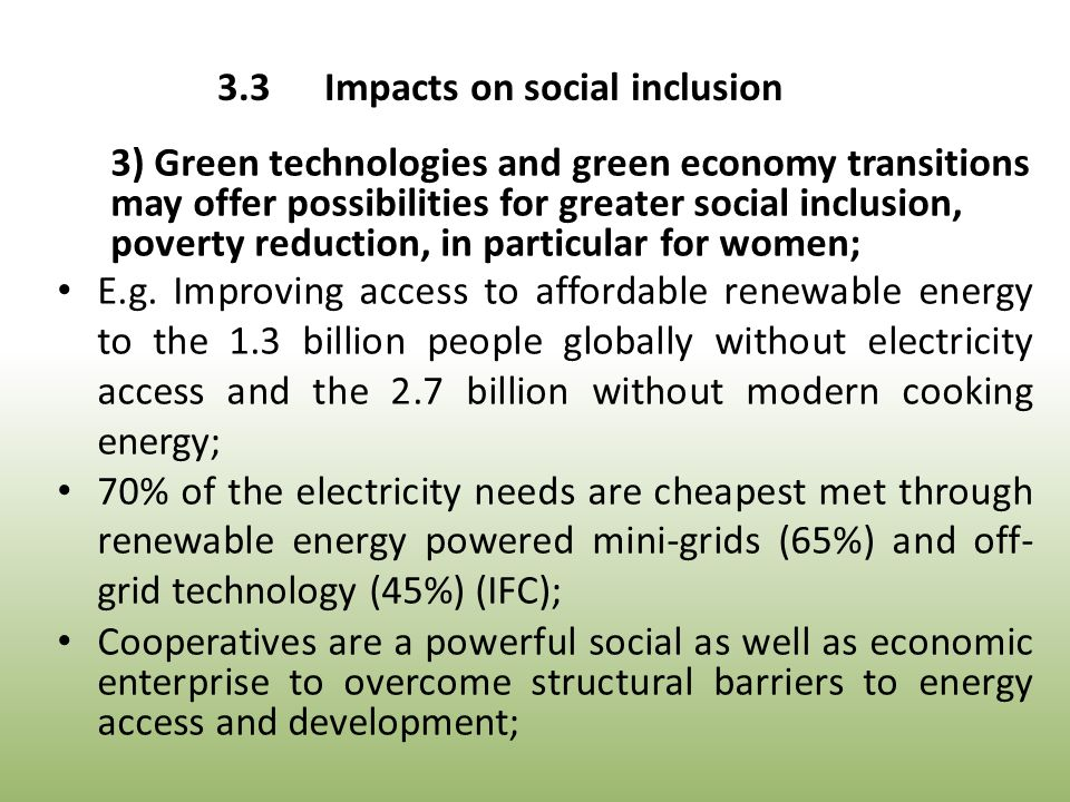 3) Green technologies and green economy transitions may offer possibilities for greater social inclusion, poverty reduction, in particular for women; E.g.