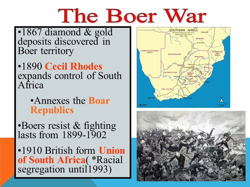 1867 diamond & gold deposits discovered in Boer territory 1890 Cecil Rhodes expands control of South Africa Annexes the Boar Republics Boers resist & fighting lasts from British form Union of South Africa( *Racial segregation until1993)