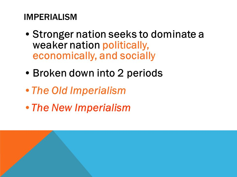 IMPERIALISM Stronger nation seeks to dominate a weaker nation politically, economically, and socially Broken down into 2 periods The Old Imperialism The New Imperialism