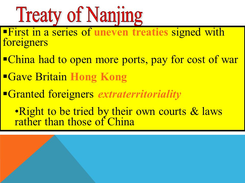  First in a series of uneven treaties signed with foreigners  China had to open more ports, pay for cost of war  Gave Britain Hong Kong  Granted foreigners extraterritoriality Right to be tried by their own courts & laws rather than those of China
