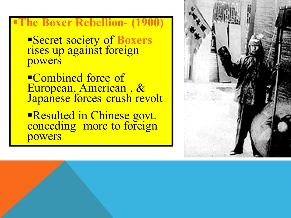  The Boxer Rebellion- (1900)  Secret society of Boxers rises up against foreign powers  Combined force of European, American, & Japanese forces crush revolt  Resulted in Chinese govt.
