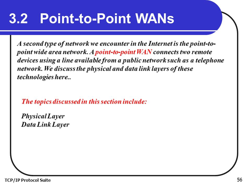 TCP/IP Protocol Suite Point-to-Point WANs A second type of network we encounter in the Internet is the point-to- point wide area network.