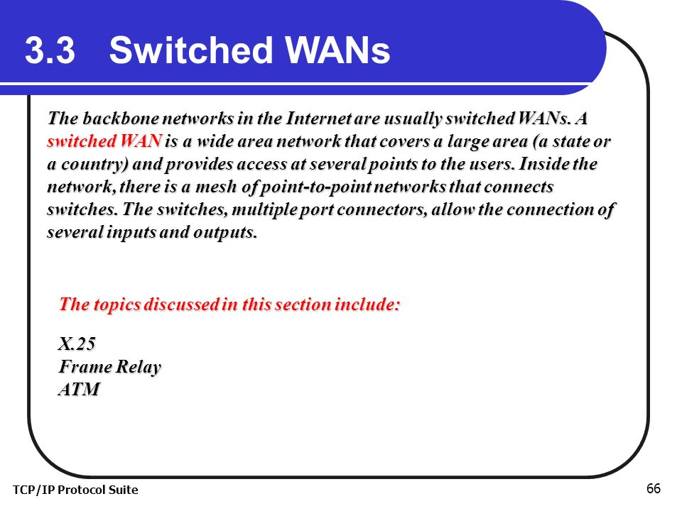 TCP/IP Protocol Suite 66 3.3 Switched WANs The backbone networks in the Internet are usually switched WANs.