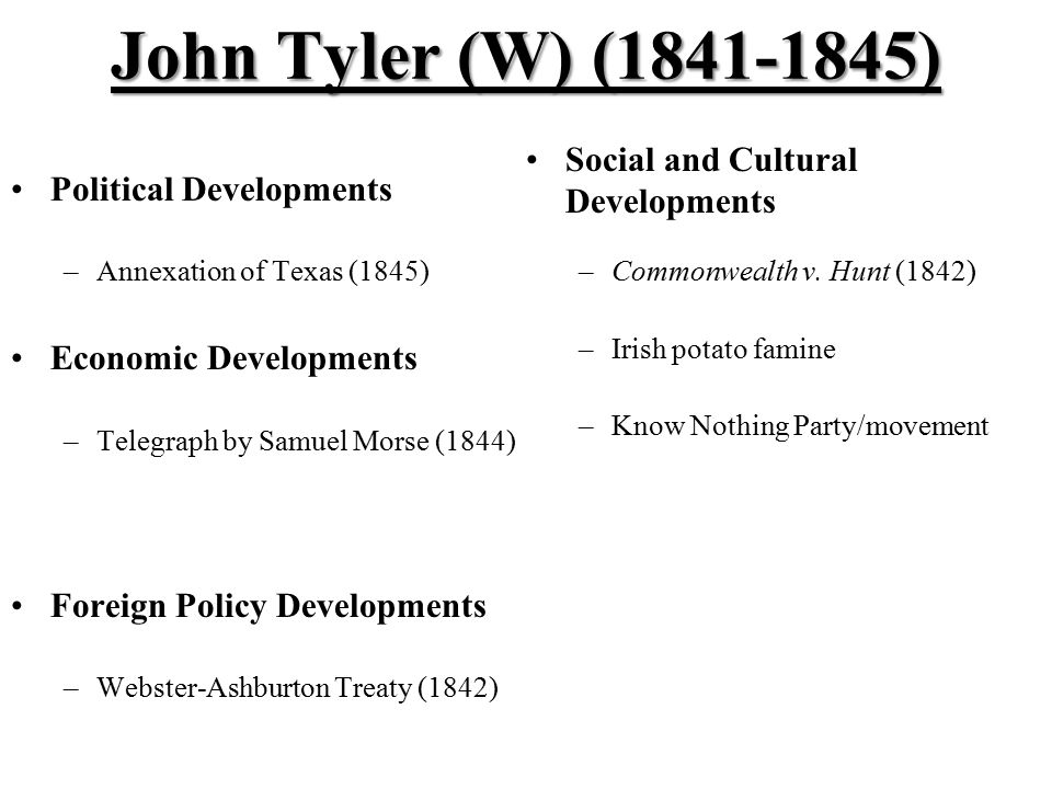 John Tyler (W) (1841-1845) Political Developments –Annexation of Texas (1845) Economic Developments –Telegraph by Samuel Morse (1844) Foreign Policy Developments –Webster-Ashburton Treaty (1842) Social and Cultural Developments –Commonwealth v.