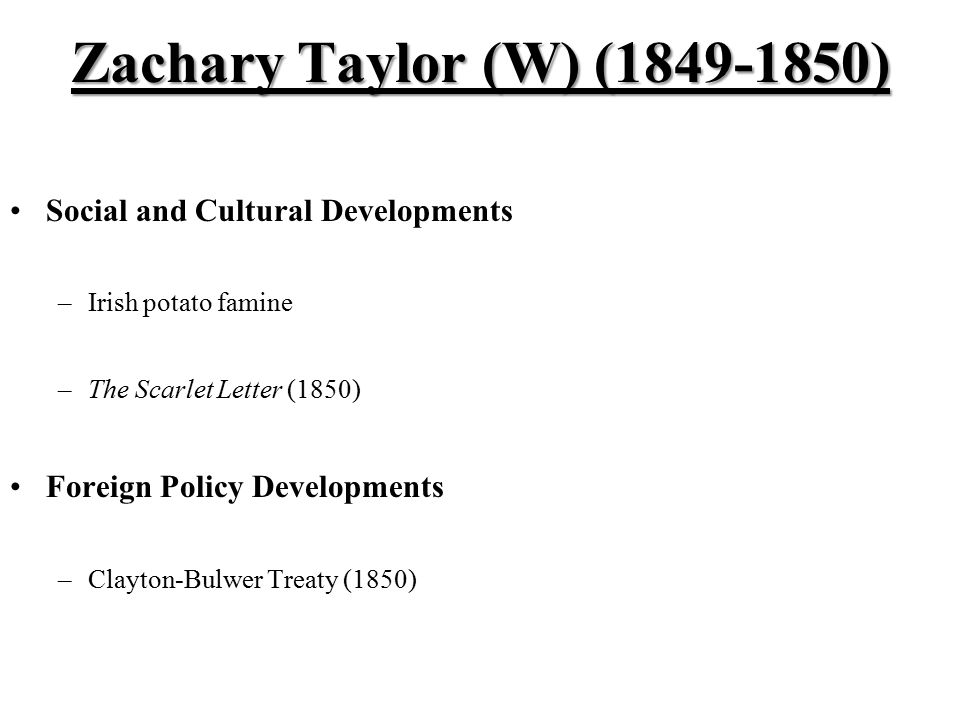 Zachary Taylor (W) (1849-1850) Social and Cultural Developments –Irish potato famine –The Scarlet Letter (1850) Foreign Policy Developments –Clayton-Bulwer Treaty (1850)