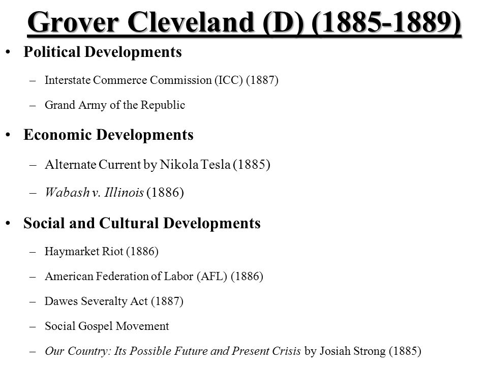 Grover Cleveland (D) (1885-1889) Political Developments –Interstate Commerce Commission (ICC) (1887) –Grand Army of the Republic Economic Developments –Alternate Current by Nikola Tesla (1885) –Wabash v.