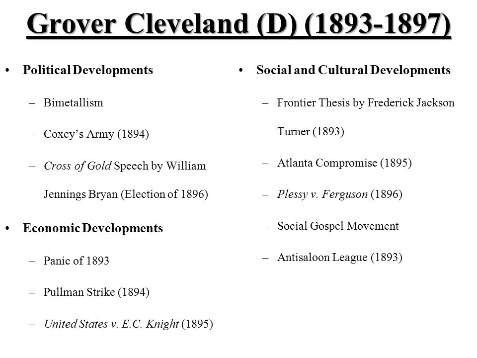 Grover Cleveland (D) (1893-1897) Political Developments –Bimetallism –Coxey's Army (1894) –Cross of Gold Speech by William Jennings Bryan (Election of 1896) Economic Developments –Panic of 1893 –Pullman Strike (1894) –United States v.