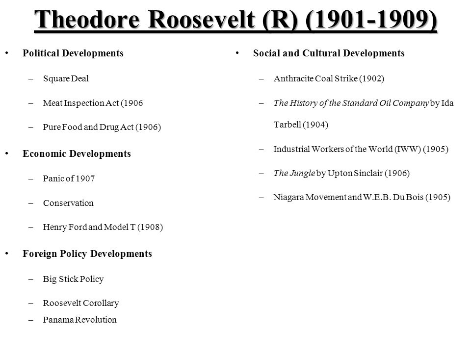 Theodore Roosevelt (R) (1901-1909) Political Developments –Square Deal –Meat Inspection Act (1906 –Pure Food and Drug Act (1906) Economic Developments –Panic of 1907 –Conservation –Henry Ford and Model T (1908) Foreign Policy Developments –Big Stick Policy –Roosevelt Corollary –Panama Revolution Social and Cultural Developments –Anthracite Coal Strike (1902) –The History of the Standard Oil Company by Ida Tarbell (1904) –Industrial Workers of the World (IWW) (1905) –The Jungle by Upton Sinclair (1906) –Niagara Movement and W.E.B.