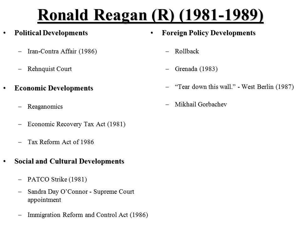 Ronald Reagan (R) (1981-1989) Political DevelopmentsPolitical Developments –Iran-Contra Affair (1986) –Rehnquist Court Economic DevelopmentsEconomic Developments –Reaganomics –Economic Recovery Tax Act (1981) –Tax Reform Act of 1986 Social and Cultural DevelopmentsSocial and Cultural Developments –PATCO Strike (1981) –Sandra Day O'Connor - Supreme Court appointment –Immigration Reform and Control Act (1986) Foreign Policy DevelopmentsForeign Policy Developments –Rollback –Grenada (1983) – Tear down this wall. - West Berlin (1987) –Mikhail Gorbachev
