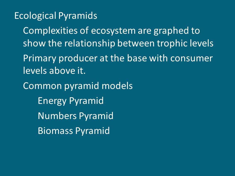 Ecological Pyramids Complexities of ecosystem are graphed to show the relationship between trophic levels Primary producer at the base with consumer levels above it.