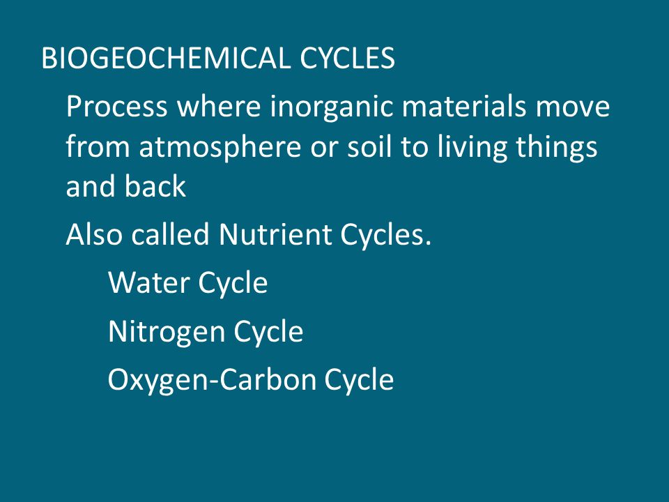 BIOGEOCHEMICAL CYCLES Process where inorganic materials move from atmosphere or soil to living things and back Also called Nutrient Cycles.