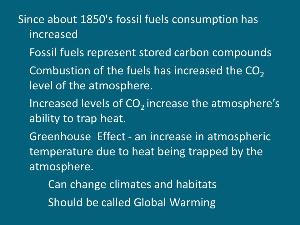 Since about 1850 s fossil fuels consumption has increased Fossil fuels represent stored carbon compounds Combustion of the fuels has increased the CO 2 level of the atmosphere.