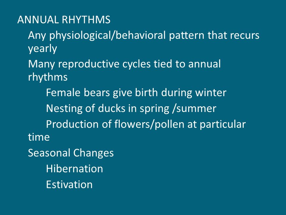 ANNUAL RHYTHMS Any physiological/behavioral pattern that recurs yearly Many reproductive cycles tied to annual rhythms Female bears give birth during winter Nesting of ducks in spring /summer Production of flowers/pollen at particular time Seasonal Changes Hibernation Estivation