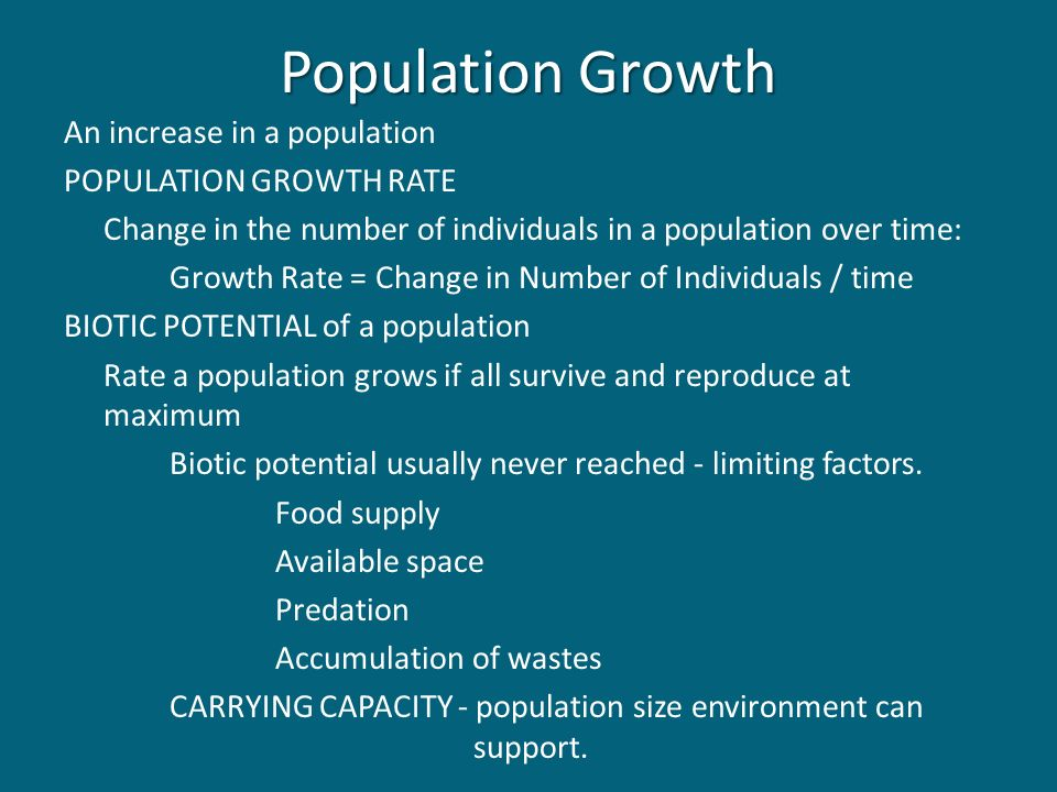 Population Growth An increase in a population POPULATION GROWTH RATE Change in the number of individuals in a population over time: Growth Rate = Change in Number of Individuals / time BIOTIC POTENTIAL of a population Rate a population grows if all survive and reproduce at maximum Biotic potential usually never reached - limiting factors.