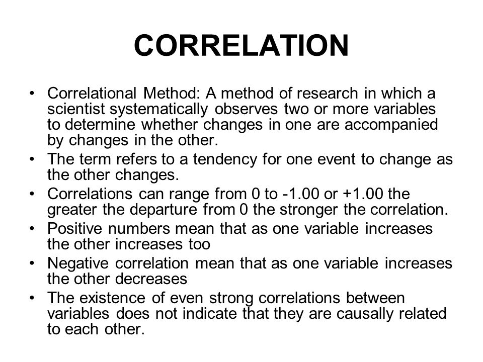 CORRELATION Correlational Method: A method of research in which a scientist systematically observes two or more variables to determine whether changes in one are accompanied by changes in the other.