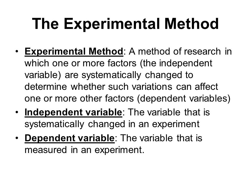 The Experimental Method Experimental Method: A method of research in which one or more factors (the independent variable) are systematically changed to determine whether such variations can affect one or more other factors (dependent variables) Independent variable: The variable that is systematically changed in an experiment Dependent variable: The variable that is measured in an experiment.