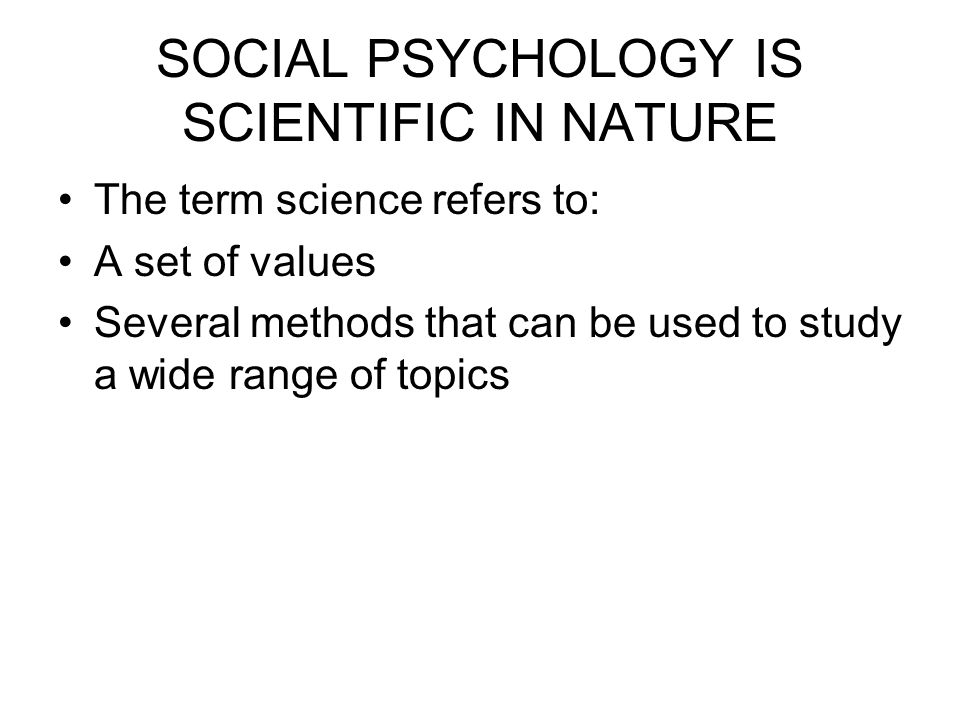 SOCIAL PSYCHOLOGY IS SCIENTIFIC IN NATURE The term science refers to: A set of values Several methods that can be used to study a wide range of topics