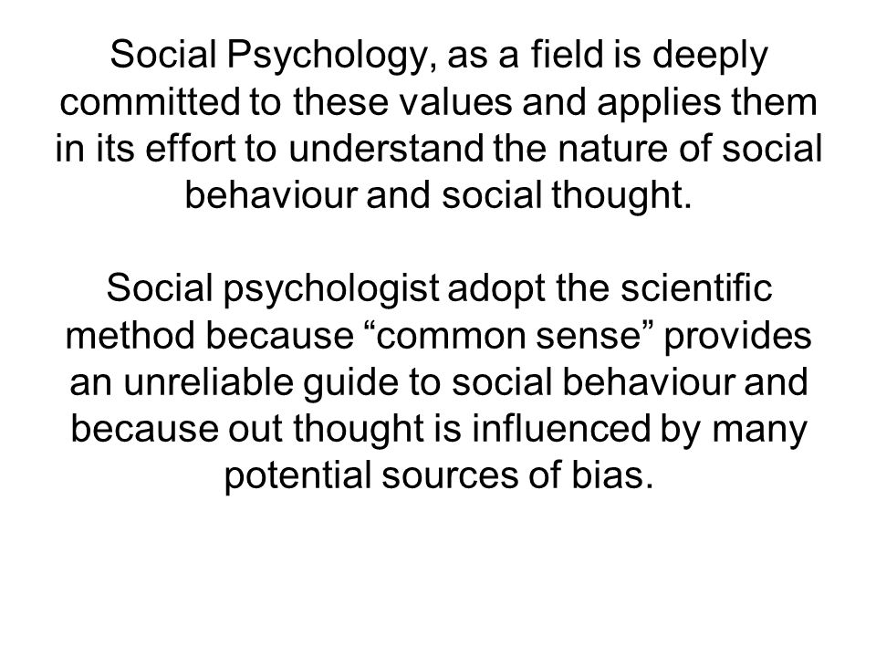 Social Psychology, as a field is deeply committed to these values and applies them in its effort to understand the nature of social behaviour and social thought.