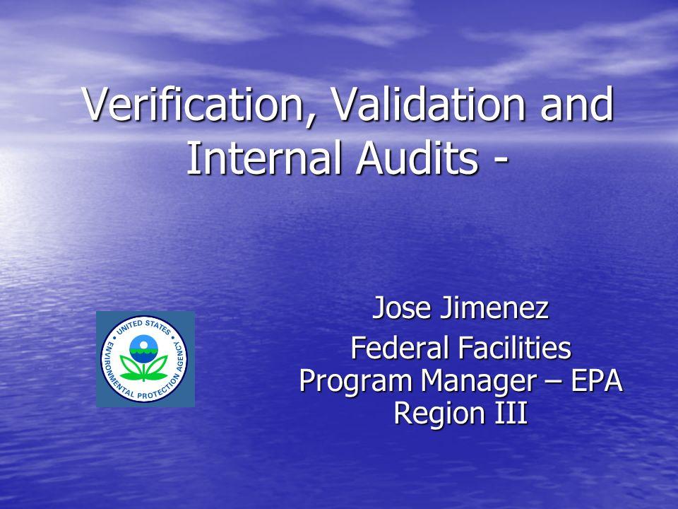 Verification, Validation and Internal Audits - Jose Jimenez Federal Facilities Program Manager – EPA Region III