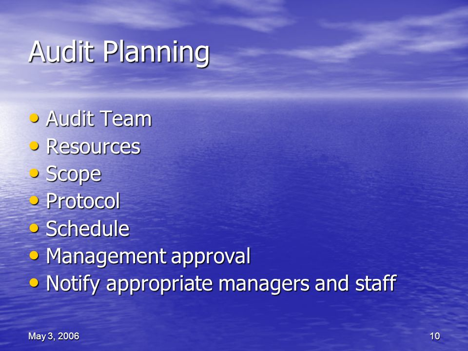 May 3, 200610 Audit Planning Audit Team Audit Team Resources Resources Scope Scope Protocol Protocol Schedule Schedule Management approval Management approval Notify appropriate managers and staff Notify appropriate managers and staff