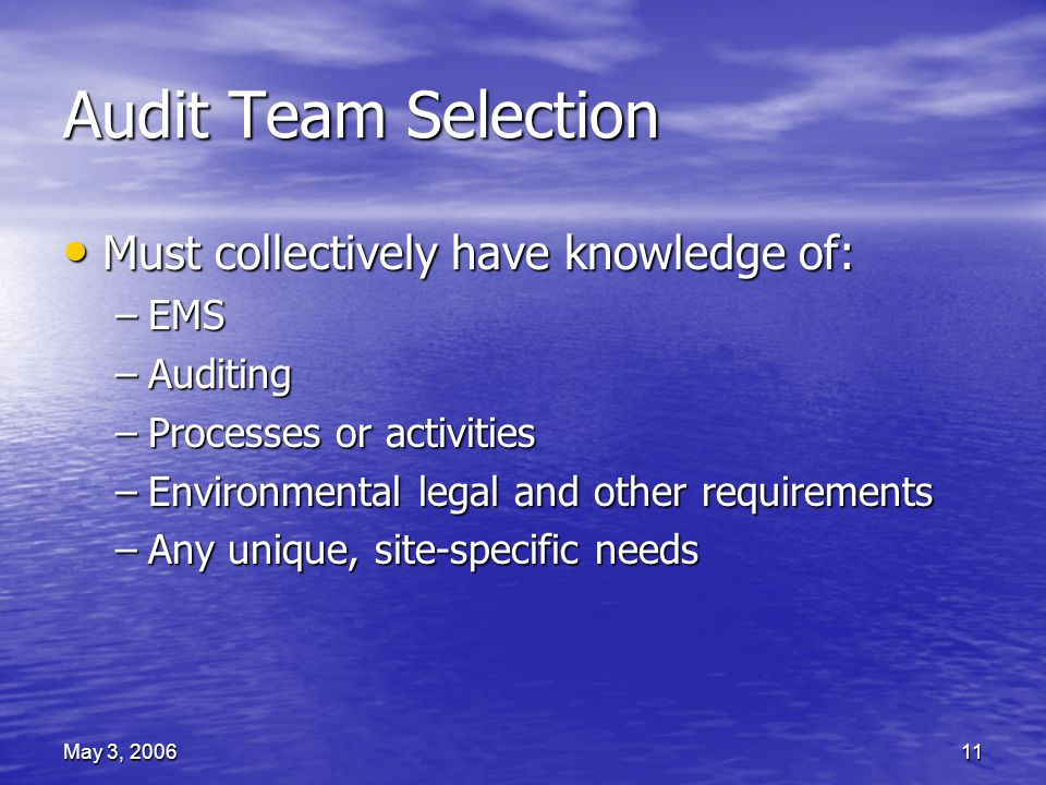 May 3, 200611 Audit Team Selection Must collectively have knowledge of: Must collectively have knowledge of: –EMS –Auditing –Processes or activities –Environmental legal and other requirements –Any unique, site-specific needs