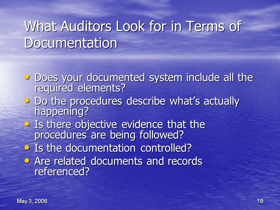 May 3, 200619 What Auditors Look for in Terms of Documentation Does your documented system include all the required elements.